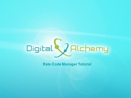 Digital Alchemy | 5750 Stratum Drive Fort Worth, Texas 76137 | Phone: 817.204.0840 Fax: 817.887.1355 | www.Data2Gold.com Rate Code Manager Tutorial.