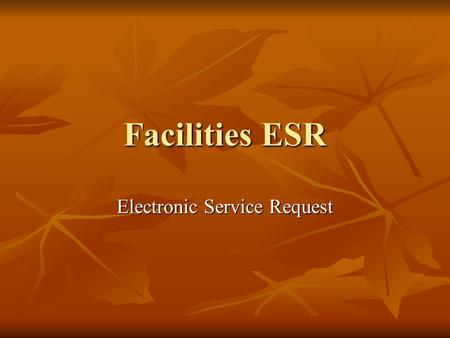Facilities ESR Electronic Service Request. Use the ESR to do the following: Submit a service request electronically to the facilities department Submit.