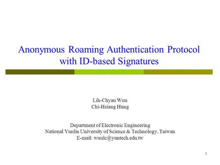 1 Anonymous Roaming Authentication Protocol with ID-based Signatures Lih-Chyau Wuu Chi-Hsiang Hung Department of Electronic Engineering National Yunlin.
