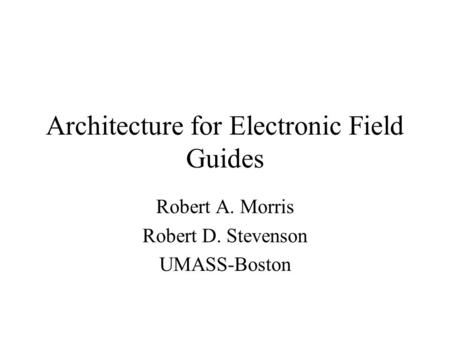 Architecture for Electronic Field Guides Robert A. Morris Robert D. Stevenson UMASS-Boston.