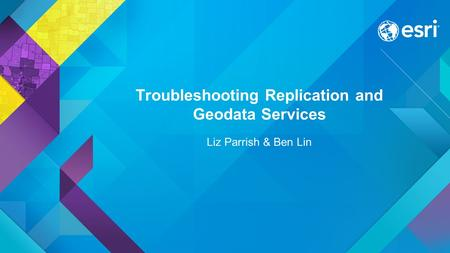 Troubleshooting Replication and Geodata Services Liz Parrish & Ben Lin.