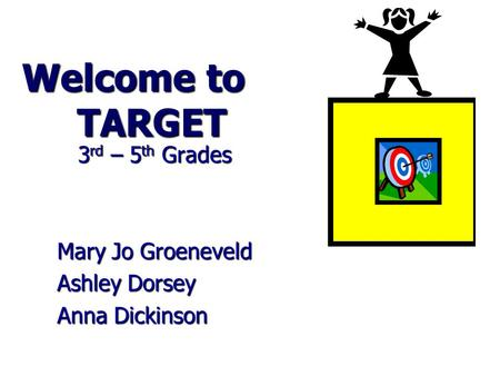 Welcome to TARGET 3 rd – 5 th Grades 3 rd – 5 th Grades Mary Jo Groeneveld Ashley Dorsey Anna Dickinson.