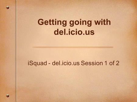 ISquad - del.icio.us Session 1 of 2 Getting going with del.icio.us.