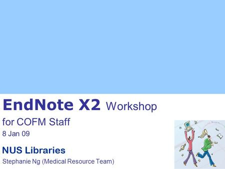 EndNote X2 Workshop for COFM Staff 8 Jan 09 Stephanie Ng (Medical Resource Team)