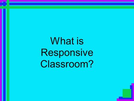 What is Responsive Classroom?. Central Focus The goal of Responsive Classroom Approach is to bring social-emotional learning and academic learning together.