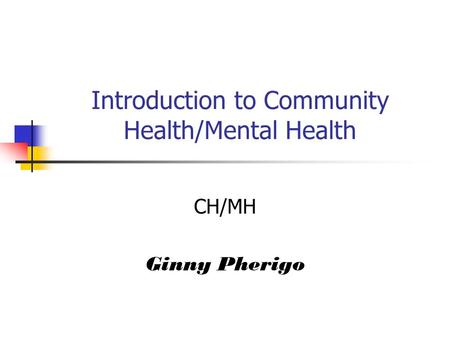 Introduction to Community Health/Mental Health CH/MH Ginny Pherigo.