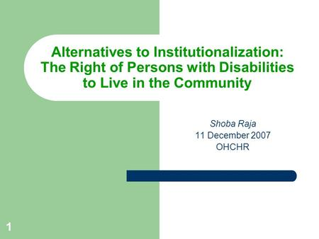 1 Alternatives to Institutionalization: The Right of Persons with Disabilities to Live in the Community Shoba Raja 11 December 2007 OHCHR.