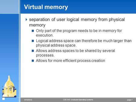 Page 19/15/2015 CSE 542: Graduate Operating Systems Virtual memory  separation of user logical memory from physical memory  Only part of the program.
