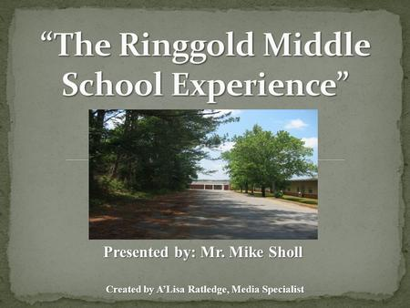 Created by A'Lisa Ratledge, Media Specialist Presented by: Mr. Mike Sholl.