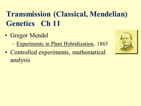 Transmission (Classical, Mendelian) Genetics Ch 11 Gregor Mendel –Experiments in Plant Hybridization, 1865 Controlled experiments, mathematical analysis.