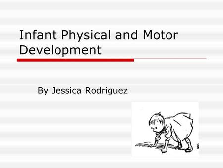 Infant Physical and Motor Development By Jessica Rodriguez.