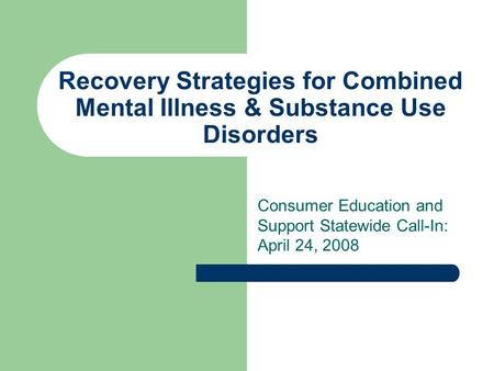 Recovery Strategies for Combined Mental Illness & Substance Use Disorders Consumer Education and Support Statewide Call-In: April 24, 2008.