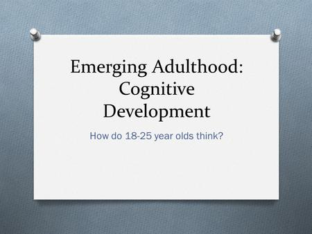 Emerging Adulthood: Cognitive Development How do 18-25 year olds think?