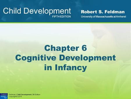 Feldman / <strong>Child</strong> <strong>Development</strong>, 5th Edition Copyright © 2010 Chapter 6 Cognitive <strong>Development</strong> in Infancy <strong>Child</strong> <strong>Development</strong> FIFTH EDITION Robert S. Feldman.
