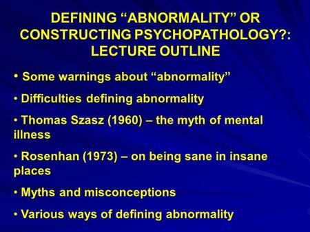 "DEFINING ""ABNORMALITY"" OR CONSTRUCTING PSYCHOPATHOLOGY?: LECTURE OUTLINE Some warnings about ""abnormality"" Difficulties defining abnormality Thomas Szasz."
