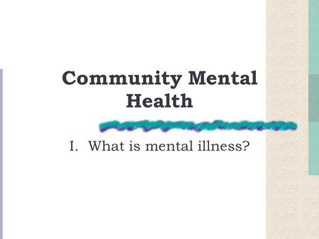 Community Mental Health I. What is mental illness?