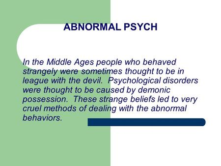 ABNORMAL PSYCH In the Middle Ages people who behaved strangely were sometimes thought to be in league with the devil. Psychological disorders were thought.
