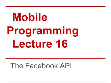 Mobile Programming Lecture 16 The Facebook API. Agenda The Setup Hello, Facebook User Facebook Permissions Access Token Logging Out Graph API.