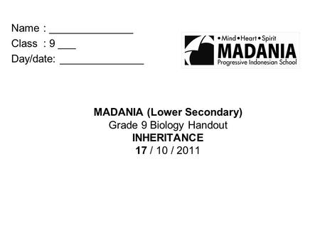 MADANIA (Lower Secondary) Grade 9 Biology Handout INHERITANCE 17 / 10 / 2011 Name: ______________ Class : 9 ___ Day/date: ______________.