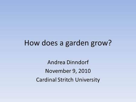How does a garden grow? Andrea Dinndorf November 9, 2010 Cardinal Stritch University.
