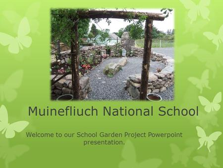 Muinefliuch National School Welcome to our School Garden Project Powerpoint presentation.
