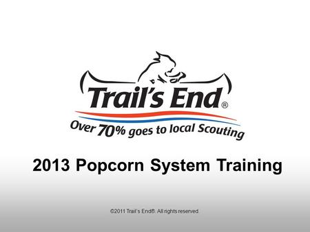 ©2011 Trail's End®. All rights reserved. 2013 Popcorn System Training.