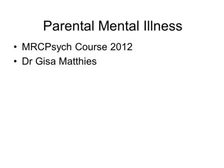 Parental Mental Illness MRCPsych Course 2012 Dr Gisa Matthies.