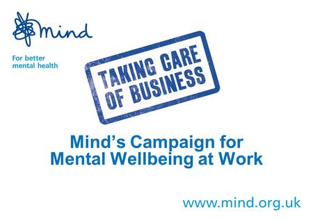 Mind's Campaign for Mental Wellbeing at Work. Mind's vision is one of a society that promotes and protects good mental health for all, and treats people.