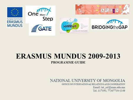 ERASMUS MUNDUS 2009-2013 PROGRAMME GUIDE NATIONAL UNIVERSITY OF MONGOLIA OFFICE OF INTERNATIONAL RELATIONS AND COOPERATION   Tel: