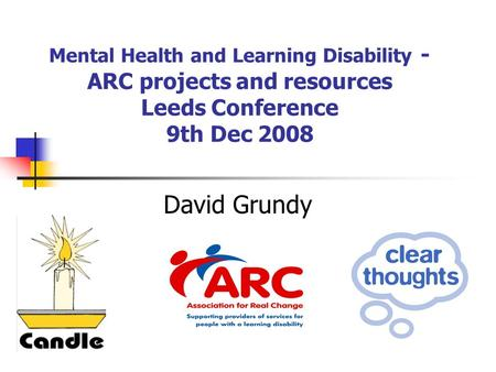 Mental Health and Learning Disability - ARC projects and resources Leeds Conference 9th Dec 2008 David Grundy.
