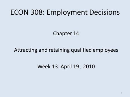 ECON 308: Employment Decisions Chapter 14 Attracting and retaining qualified employees Week 13: April 19, 2010 1.