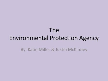 The Environmental Protection Agency By: Katie Miller & Justin McKinney.