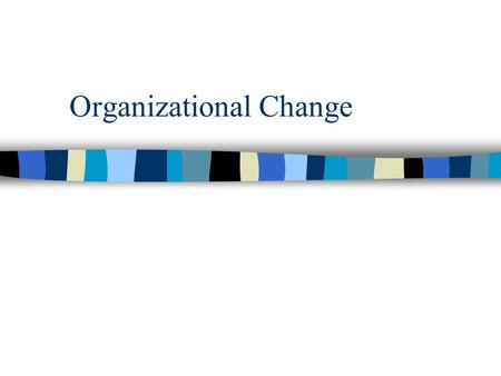 Organizational Change. Often viewed as the best part of the job by managers. Making the organization better. Putting a person stamp someplace. Having.