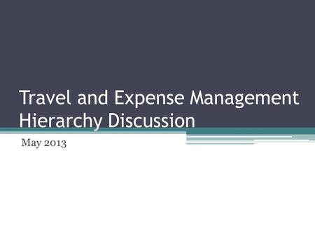Travel and Expense Management Hierarchy Discussion May 2013.