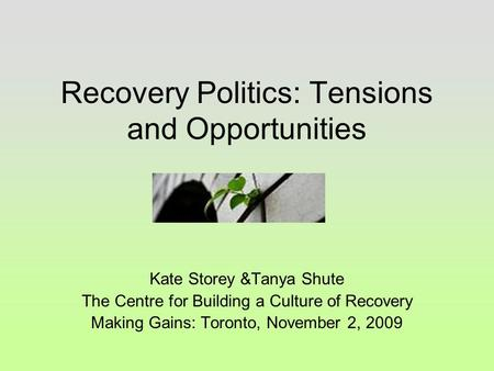 Recovery Politics: Tensions and Opportunities Kate Storey &Tanya Shute The Centre for Building a Culture of Recovery Making Gains: Toronto, November 2,