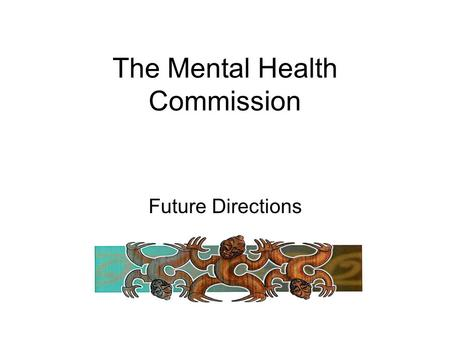 The Mental Health Commission Future Directions. Our Vision New Zealand will be a nation where NZers have the means to sustain their mental health and.