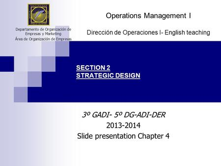 SECTION 2 STRATEGIC DESIGN 3º GADI- 5º DG-ADI-DER 2013-2014 Slide presentation Chapter 4 Departamento de Organización de Empresas y Marketing Área de Organización.