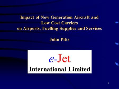 1 e - Jet International Limited Impact of New Generation Aircraft and Low Cost Carriers on Airports, Fuelling Supplies and Services John Pitts.