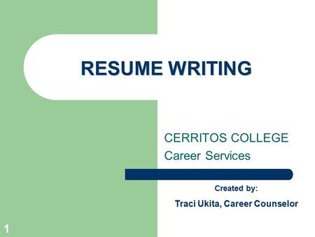 1 RESUME WRITING CERRITOS COLLEGE Career Services Created by: Traci Ukita, Career Counselor.