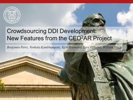 1 Benjamin Perry, Venkata Kambhampaty, Kyle Brumsted, Lars Vilhuber, William Block Crowdsourcing DDI Development: New Features from the CED 2 AR Project.