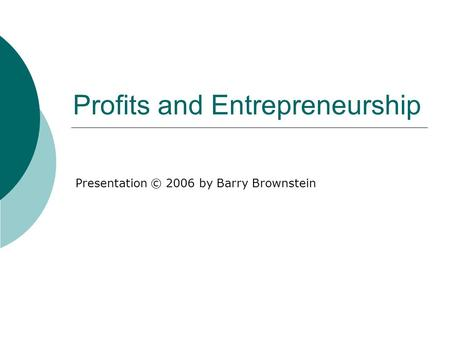 Profits and Entrepreneurship Presentation © 2006 by Barry Brownstein.