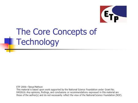 The Core Concepts of Technology ETP 2006—Tanya Mattson This material is based upon work supported by the National Science Foundation under Grant No. 0402616.