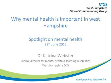 Why mental health is important in west Hampshire Spotlight on mental health 23 rd June 2015 Dr Katrina Webster Clinical director for mental health & learning.