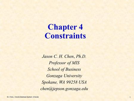 Dr. Chen, Oracle Database System (Oracle) 1 Chapter 4 Constraints Jason C. H. Chen, Ph.D. Professor of MIS School of Business Gonzaga University Spokane,