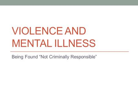 "VIOLENCE AND MENTAL ILLNESS Being Found ""Not Criminally Responsible"""