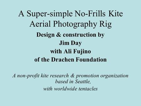 A Super-simple No-Frills Kite Aerial Photography Rig Design & construction by Jim Day with Ali Fujino of the Drachen Foundation A non-profit kite research.