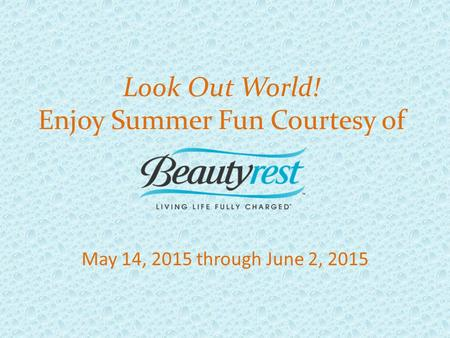 May 14, 2015 through June 2, 2015 Look Out World! Enjoy Summer Fun Courtesy of.