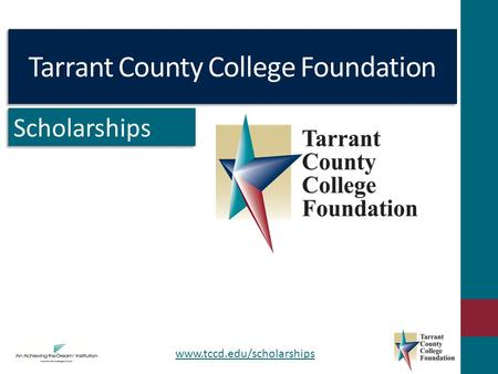 Tarrant County College Foundation Scholarships www.tccd.edu/scholarships.