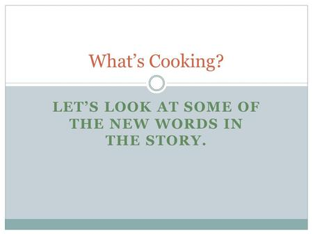 LET'S LOOK AT SOME OF THE NEW WORDS IN THE STORY. What's Cooking?