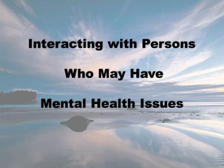 Interacting with Persons Who May Have Who May Have Mental Health Issues.